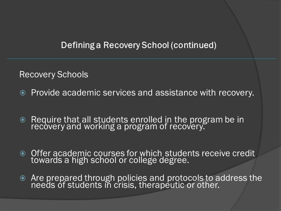 Defining a Recovery School (continued) Recovery Schools  Provide academic services and assistance with recovery.  Require that all students enrolled