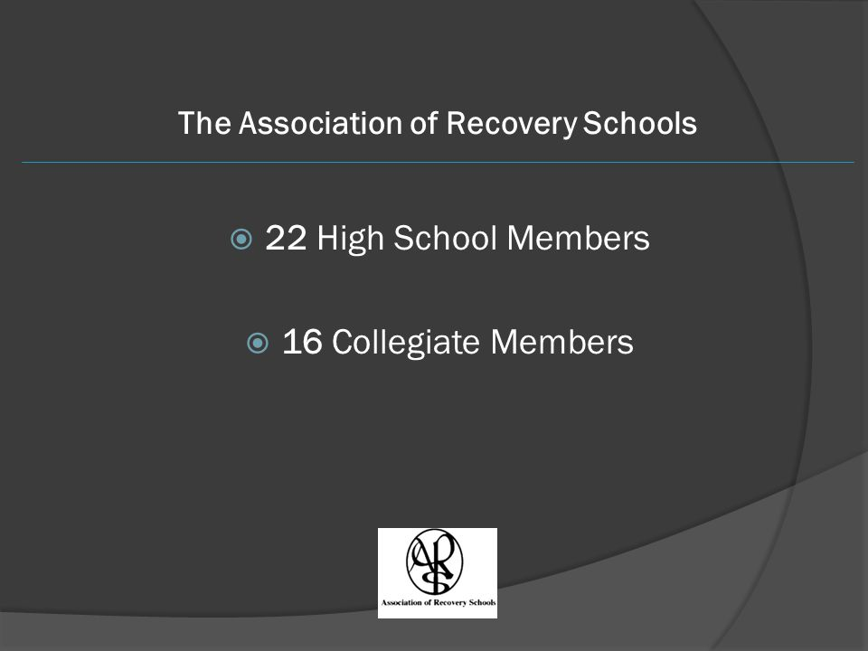 The Association of Recovery Schools  22 High School Members  16 Collegiate Members