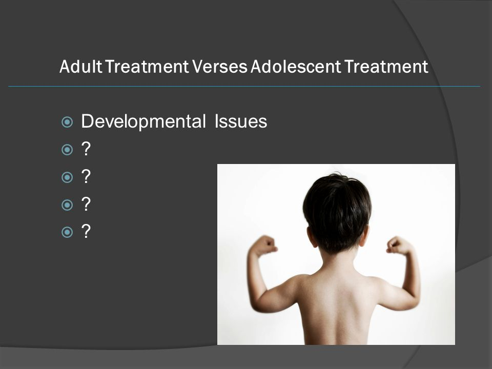 Adult Treatment Verses Adolescent Treatment  Developmental Issues 