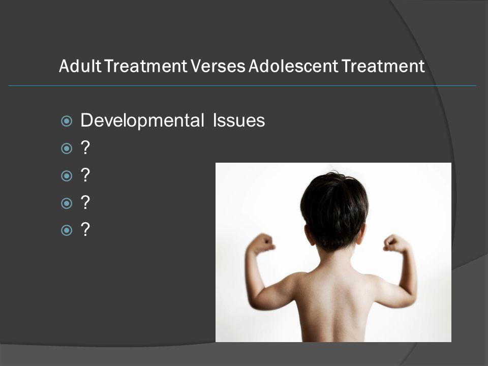 Adult Treatment Verses Adolescent Treatment  Developmental Issues 