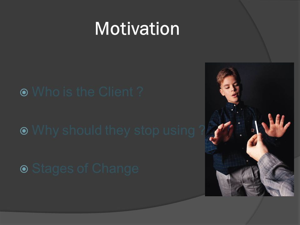 Motivation  Who is the Client  Why should they stop using  Stages of Change
