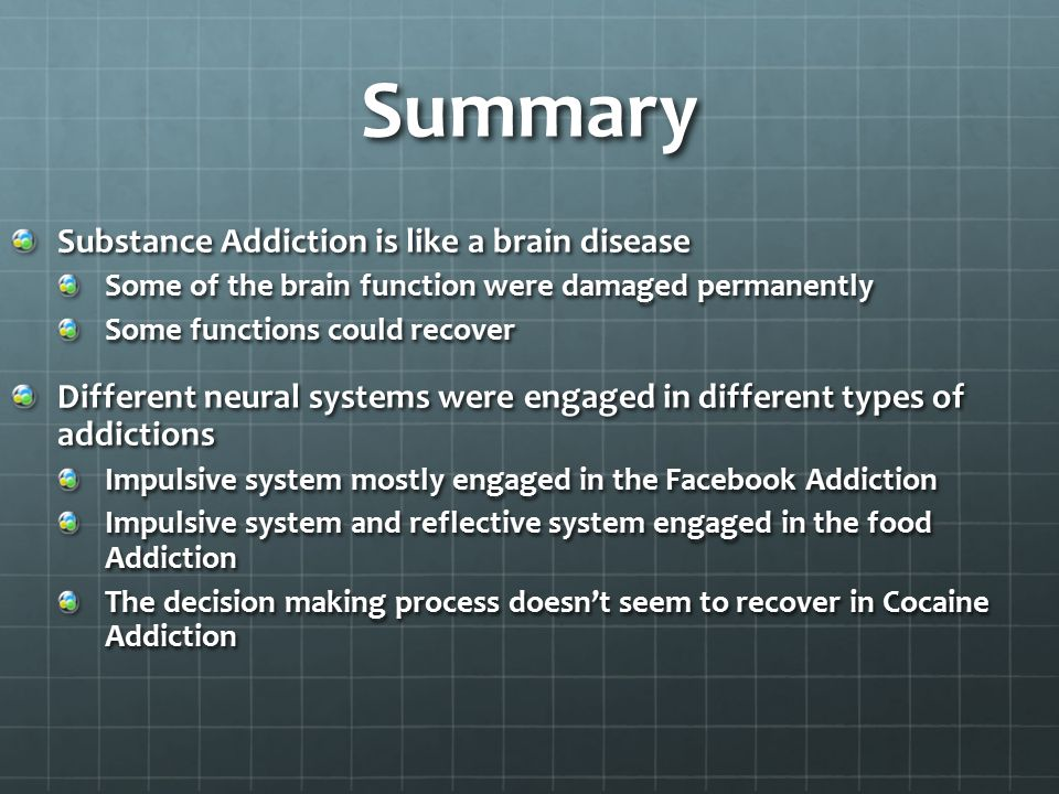Summary Substance Addiction is like a brain disease Some of the brain function were damaged permanently Some functions could recover Different neural systems were engaged in different types of addictions Impulsive system mostly engaged in the Facebook Addiction Impulsive system and reflective system engaged in the food Addiction The decision making process doesn't seem to recover in Cocaine Addiction