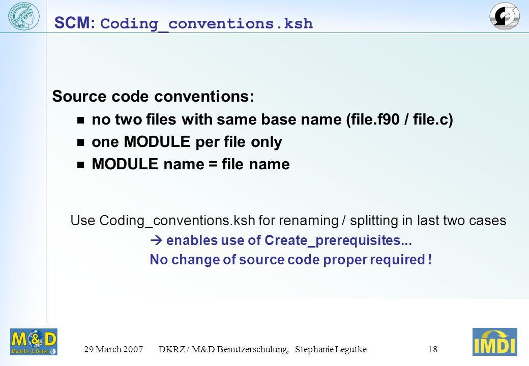 29 March 2007DKRZ / M&D Benutzerschulung, Stephanie Legutke18 Source code conventions: no two files with same base name (file.f90 / file.c) one MODULE per file only MODULE name = file name Use Coding_conventions.ksh for renaming / splitting in last two cases  enables use of Create_prerequisites...