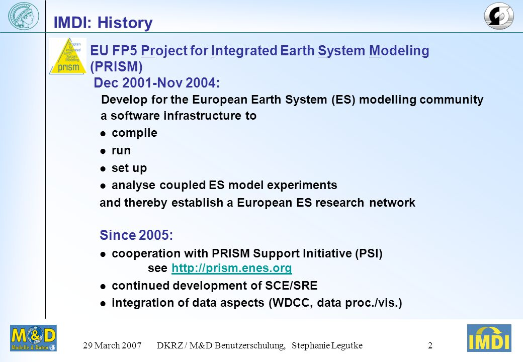 29 March 2007DKRZ / M&D Benutzerschulung, Stephanie Legutke2 IMDI: History Develop for the European Earth System (ES) modelling community a software infrastructure to compile run set up analyse coupled ES model experiments and thereby establish a European ES research network Since 2005: cooperation with PRISM Support Initiative (PSI) see http://prism.enes.orghttp://prism.enes.org continued development of SCE/SRE integration of data aspects (WDCC, data proc./vis.) EU FP5 Project for Integrated Earth System Modeling (PRISM) Dec 2001-Nov 2004: