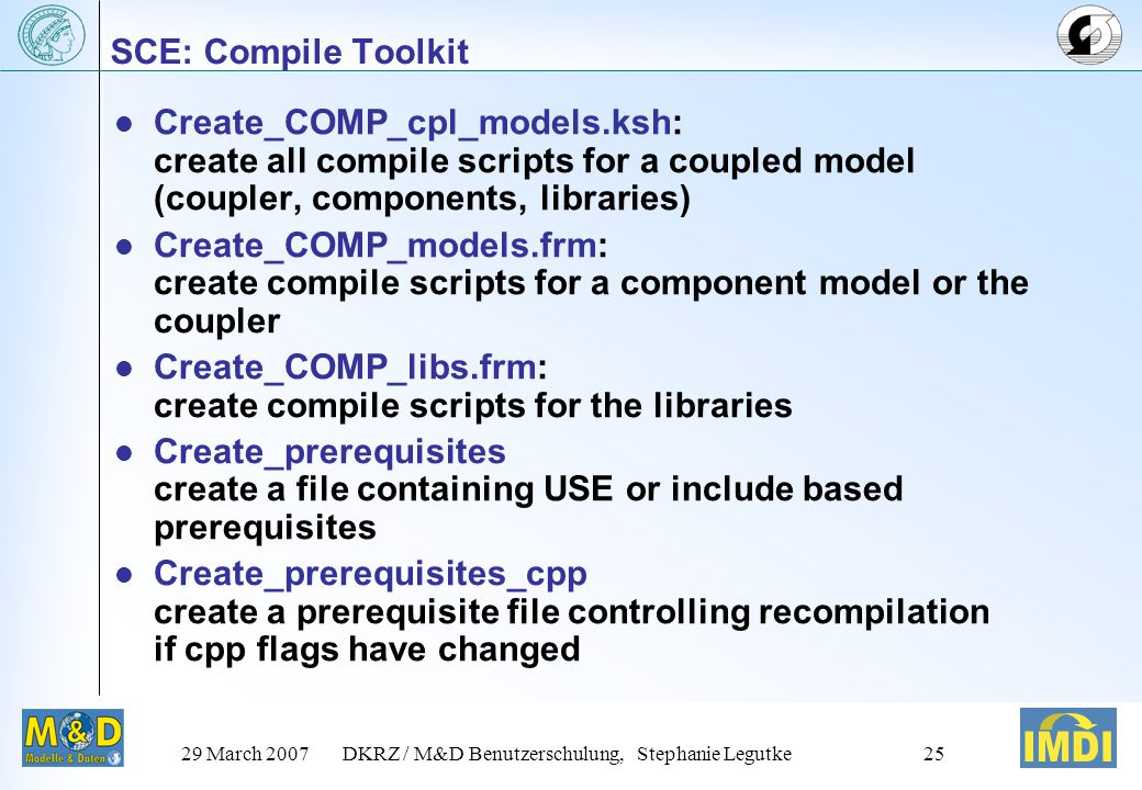 29 March 2007DKRZ / M&D Benutzerschulung, Stephanie Legutke25 Create_COMP_cpl_models.ksh: create all compile scripts for a coupled model (coupler, components, libraries) Create_COMP_models.frm: create compile scripts for a component model or the coupler Create_COMP_libs.frm: create compile scripts for the libraries Create_prerequisites create a file containing USE or include based prerequisites Create_prerequisites_cpp create a prerequisite file controlling recompilation if cpp flags have changed SCE: Compile Toolkit