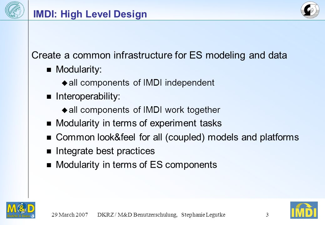 29 March 2007DKRZ / M&D Benutzerschulung, Stephanie Legutke3 IMDI: High Level Design Create a common infrastructure for ES modeling and data Modularity:  all components of IMDI independent Interoperability:  all components of IMDI work together Modularity in terms of experiment tasks Common look&feel for all (coupled) models and platforms Integrate best practices Modularity in terms of ES components