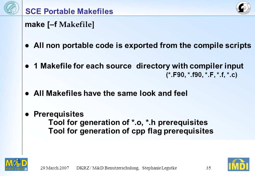 29 March 2007DKRZ / M&D Benutzerschulung, Stephanie Legutke35 SCE Portable Makefiles make [–f Makefile] All non portable code is exported from the compile scripts 1 Makefile for each source directory with compiler input (*.F90, *.f90, *.F, *.f, *.c) All Makefiles have the same look and feel Prerequisites Tool for generation of *.o, *.h prerequisites Tool for generation of cpp flag prerequisites