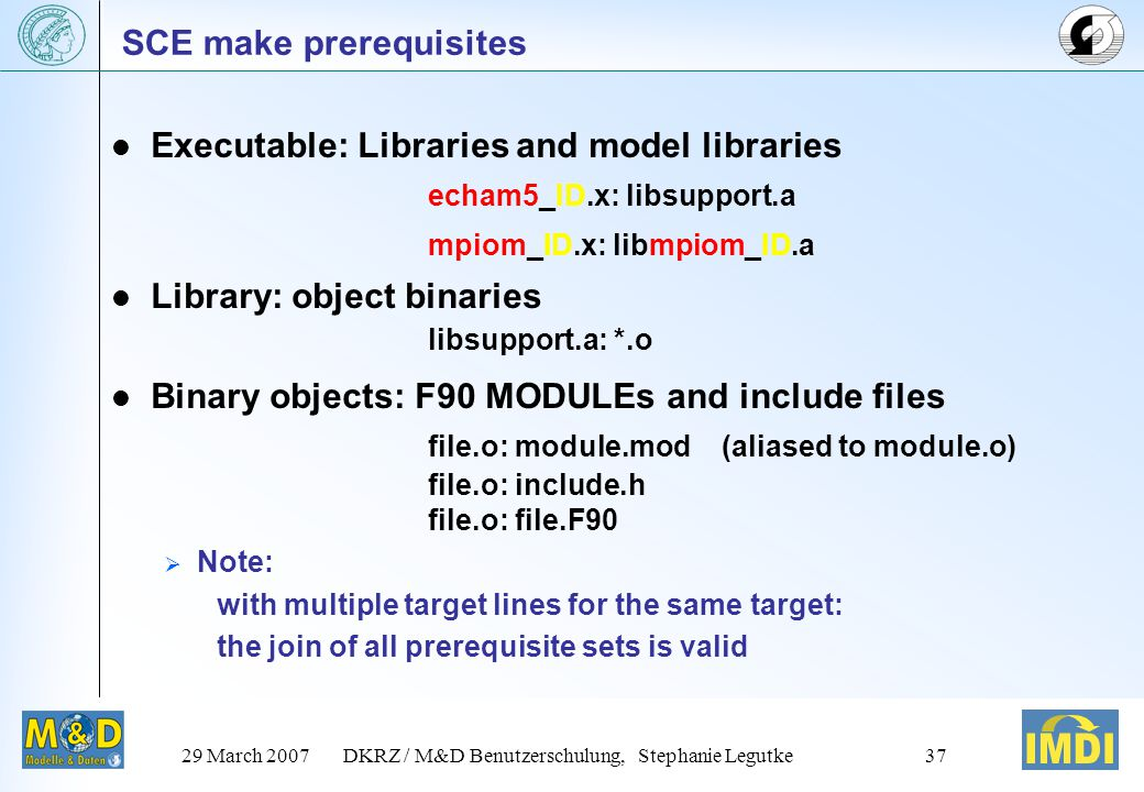 29 March 2007DKRZ / M&D Benutzerschulung, Stephanie Legutke37 SCE make prerequisites Executable: Libraries and model libraries echam5_ID.x: libsupport.a mpiom_ID.x: libmpiom_ID.a Library: object binaries libsupport.a: *.o Binary objects: F90 MODULEs and include files file.o: module.mod (aliased to module.o) file.o: include.h file.o: file.F90  Note: with multiple target lines for the same target: the join of all prerequisite sets is valid