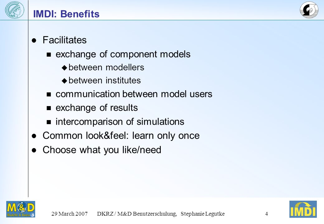 29 March 2007DKRZ / M&D Benutzerschulung, Stephanie Legutke4 IMDI: Benefits Facilitates exchange of component models  between modellers  between institutes communication between model users exchange of results intercomparison of simulations Common look&feel: learn only once Choose what you like/need