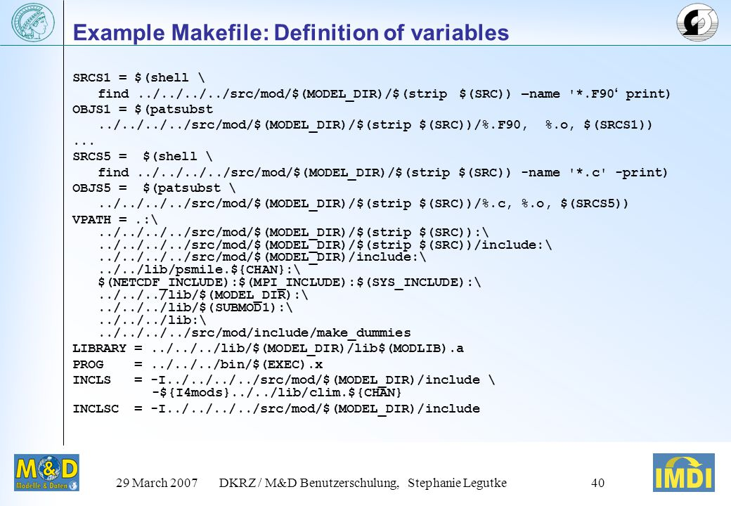 29 March 2007DKRZ / M&D Benutzerschulung, Stephanie Legutke39 Example Makefile: Targets & Rules clean: rm -f $(LIBRARY) ls | xargs rm – f lib: $(LIBRARY) all: $(PROG) $(PROG): $(DEPLIBS) $(LIBRARY) $(F90) $(LDFLAGS) -o $@ $(MAINPRG).o $(LIBS) $(LIBRARY): $(OBJS1) $(OBJS2) $(OBJS3) $(OBJS4) $(OBJS5) $(AR) $(ARFLAGS) $(LIBRARY) *.o.SUFFIXES:.SUFFIXES:.o.c.f.F.f90.F90 %.o: %.F90 $(F90) $(F90FLAGS) $(INCLS) -c $<...