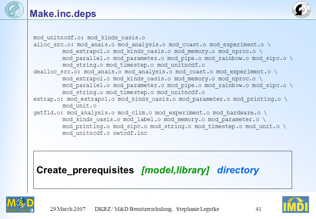 29 March 2007DKRZ / M&D Benutzerschulung, Stephanie Legutke40 Example Makefile: Definition of variables SRCS1 = $(shell \ find../../../../src/mod/$(MODEL_DIR)/$(strip $(SRC)) – name *.F90 ' print) OBJS1 = $(patsubst../../../../src/mod/$(MODEL_DIR)/$(strip $(SRC))/%.F90, %.o, $(SRCS1))...
