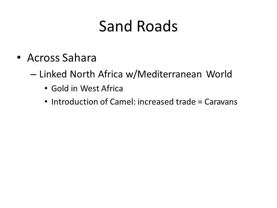 Sand Roads Across Sahara – Linked North Africa w/Mediterranean World Gold in West Africa Introduction of Camel: increased trade = Caravans