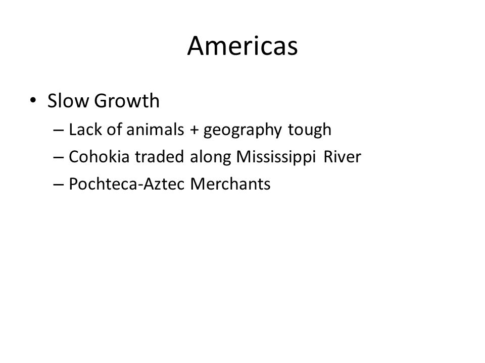 Americas Slow Growth – Lack of animals + geography tough – Cohokia traded along Mississippi River – Pochteca-Aztec Merchants