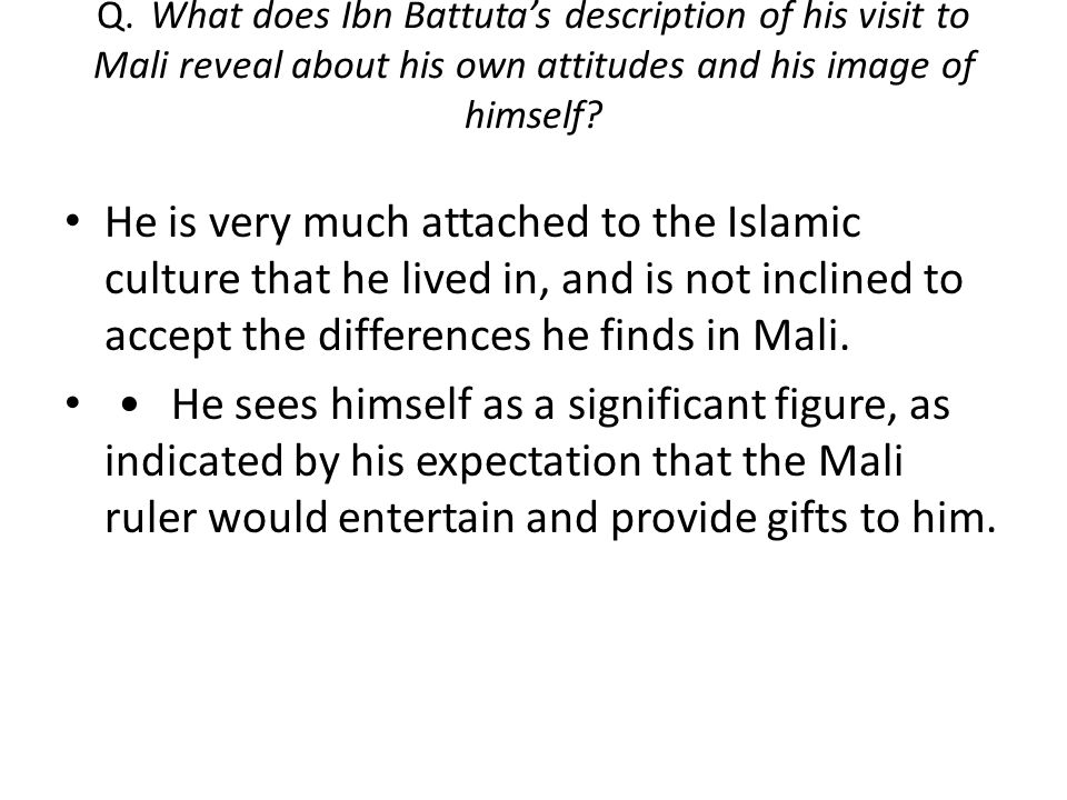 Q.What does Ibn Battuta's description of his visit to Mali reveal about his own attitudes and his image of himself.