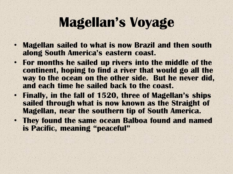 Magellan's Voyage Magellan sailed to what is now Brazil and then south along South America's eastern coast. For months he sailed up rivers into the mi