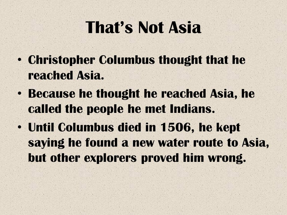 That's Not Asia Christopher Columbus thought that he reached Asia. Because he thought he reached Asia, he called the people he met Indians. Until Colu