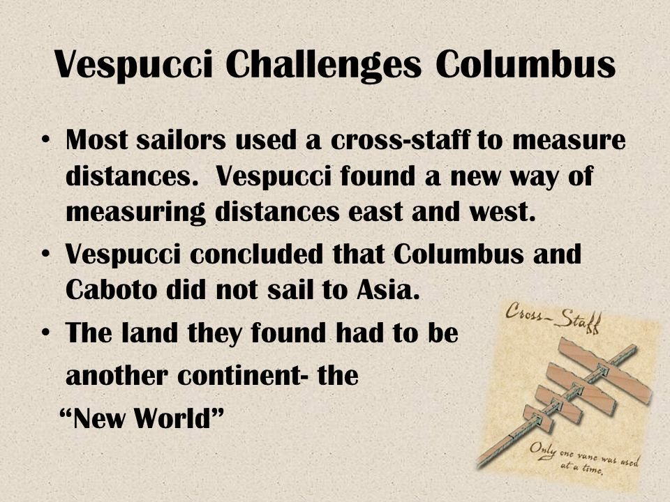 Vespucci Challenges Columbus Most sailors used a cross-staff to measure distances. Vespucci found a new way of measuring distances east and west. Vesp