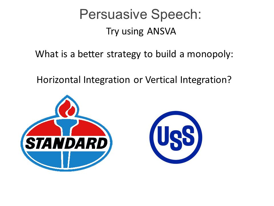 Persuasive Speech: Try using ANSVA What is a better strategy to build a monopoly: Horizontal Integration or Vertical Integration?