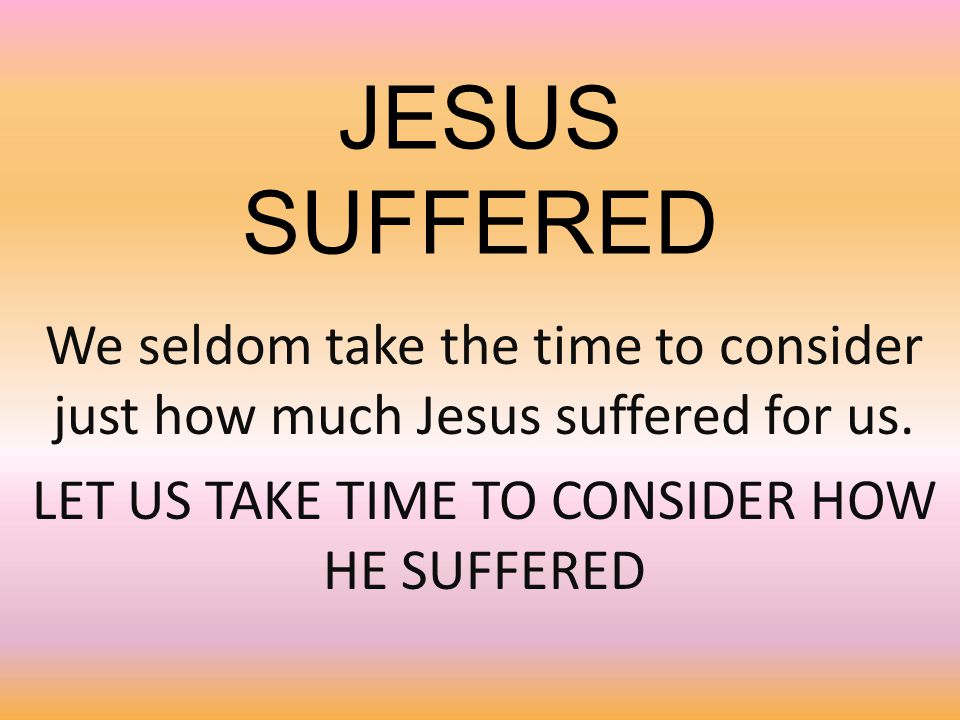 JESUS SUFFERED We seldom take the time to consider just how much Jesus suffered for us. LET US TAKE TIME TO CONSIDER HOW HE SUFFERED