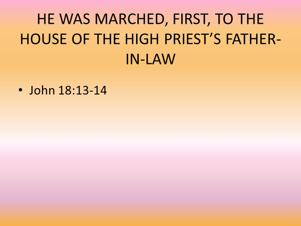 HE WAS MARCHED, FIRST, TO THE HOUSE OF THE HIGH PRIEST'S FATHER- IN-LAW John 18:13-14