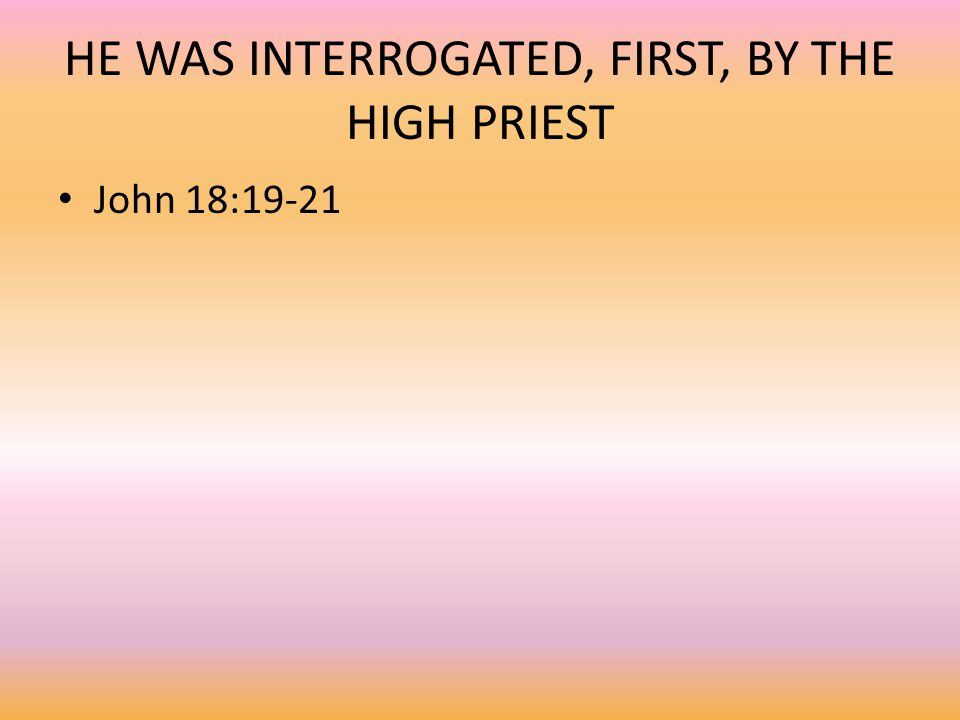 HE WAS INTERROGATED, FIRST, BY THE HIGH PRIEST John 18:19-21