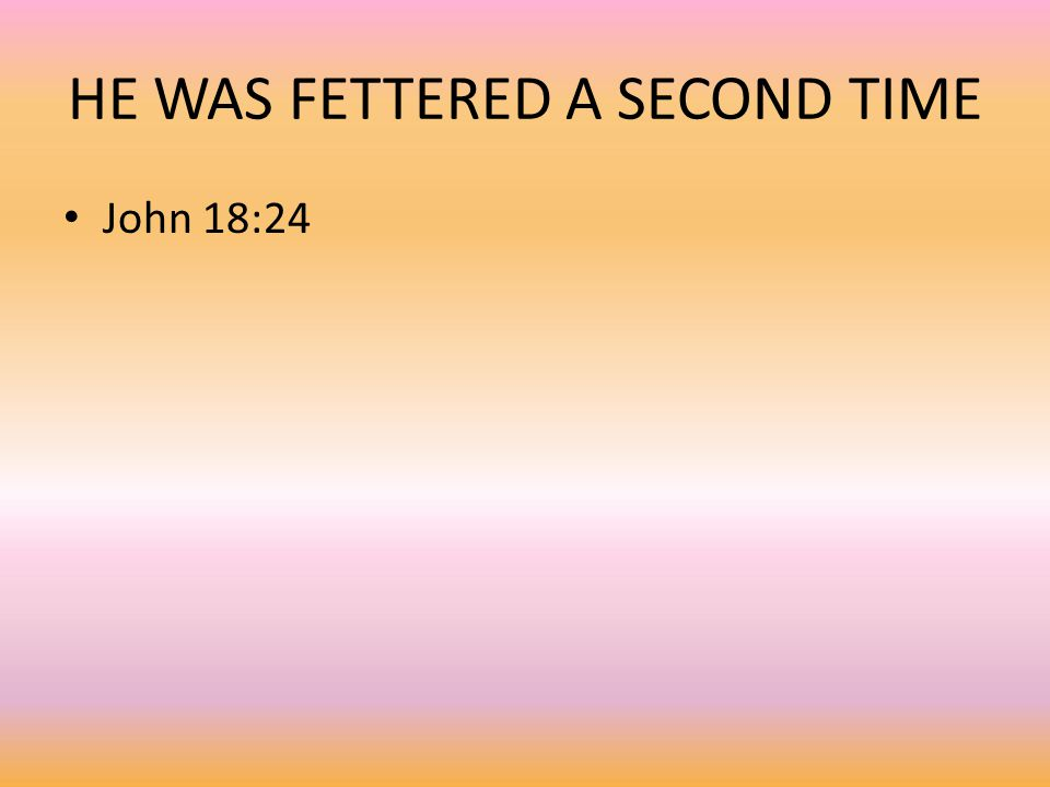 HE WAS FETTERED A SECOND TIME John 18:24