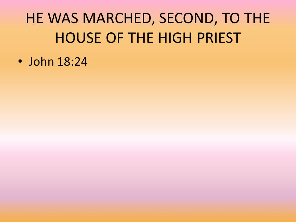 HE WAS MARCHED, SECOND, TO THE HOUSE OF THE HIGH PRIEST John 18:24