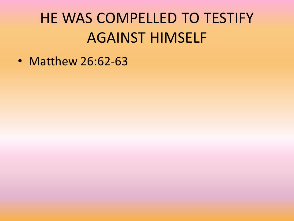 HE WAS COMPELLED TO TESTIFY AGAINST HIMSELF Matthew 26:62-63