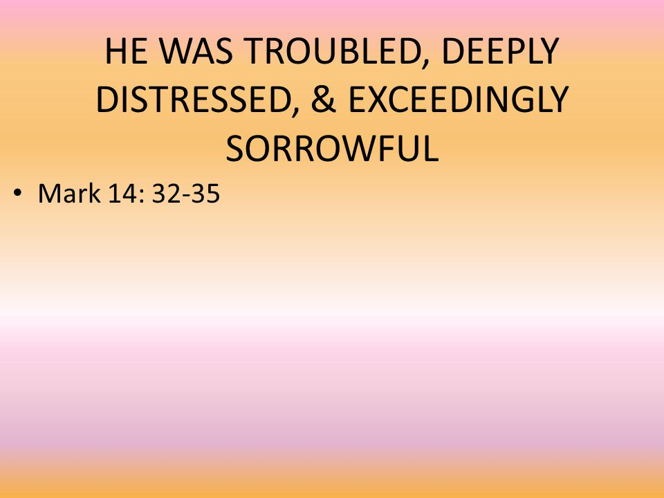 HE WAS TROUBLED, DEEPLY DISTRESSED, & EXCEEDINGLY SORROWFUL Mark 14: 32-35