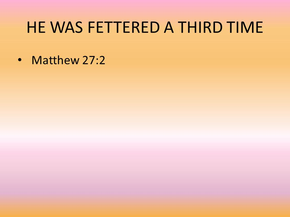 HE WAS FETTERED A THIRD TIME Matthew 27:2