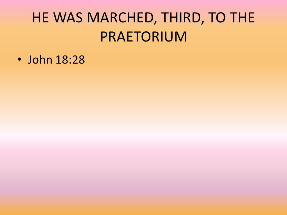 HE WAS MARCHED, THIRD, TO THE PRAETORIUM John 18:28