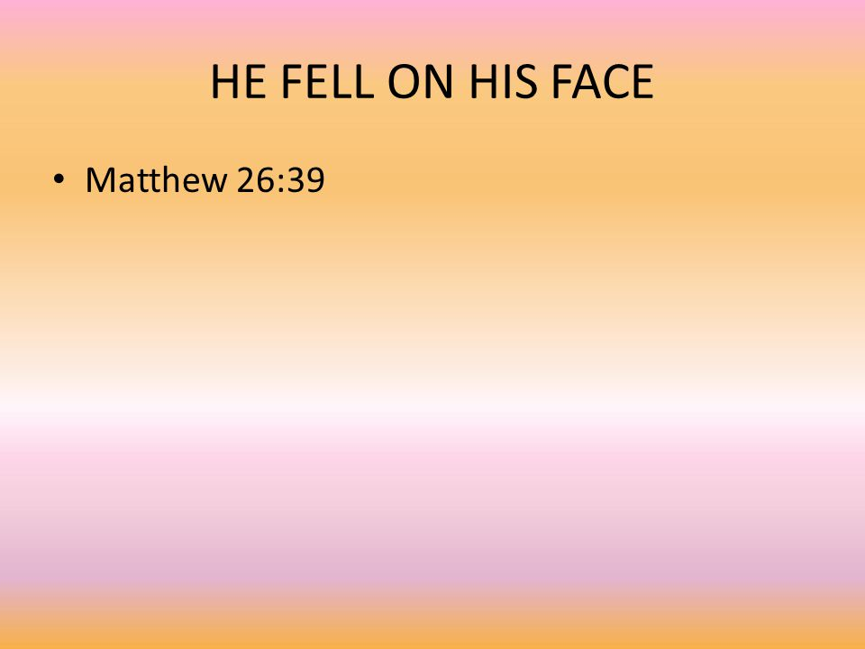 HE FELL ON HIS FACE Matthew 26:39
