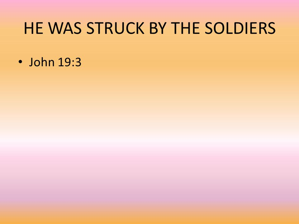 HE WAS STRUCK BY THE SOLDIERS John 19:3