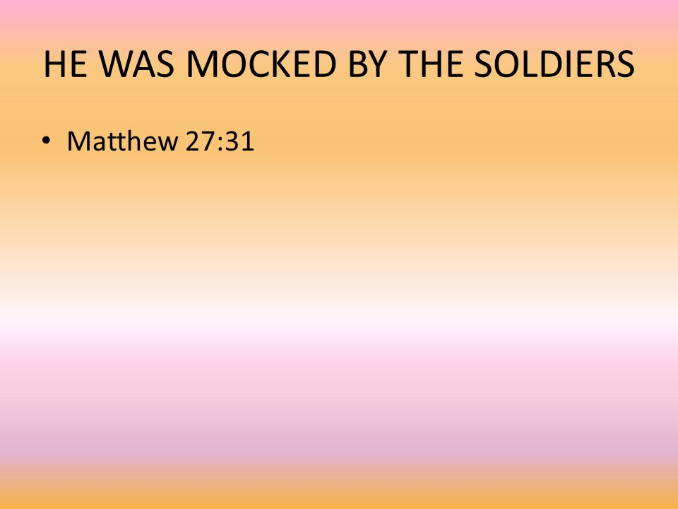 HE WAS MOCKED BY THE SOLDIERS Matthew 27:31