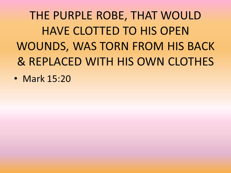 THE PURPLE ROBE, THAT WOULD HAVE CLOTTED TO HIS OPEN WOUNDS, WAS TORN FROM HIS BACK & REPLACED WITH HIS OWN CLOTHES Mark 15:20