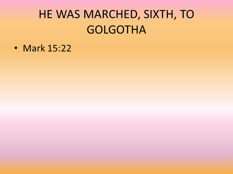 HE WAS MARCHED, SIXTH, TO GOLGOTHA Mark 15:22