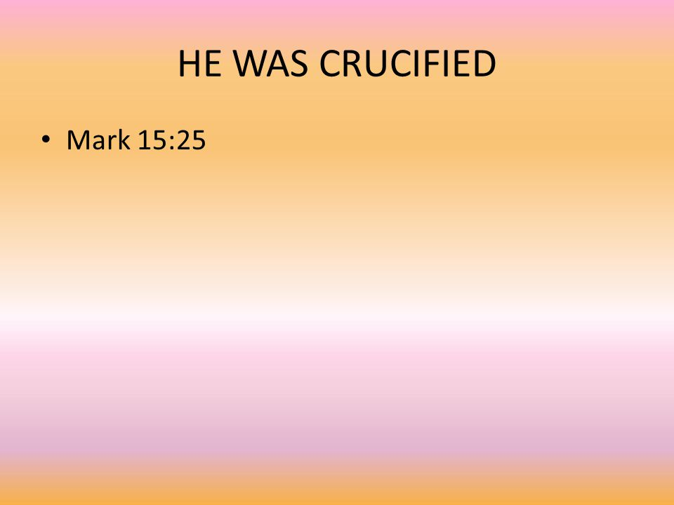 HE WAS CRUCIFIED Mark 15:25