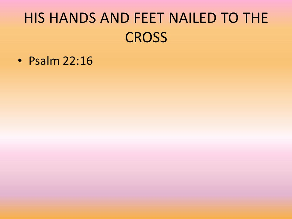 HIS HANDS AND FEET NAILED TO THE CROSS Psalm 22:16