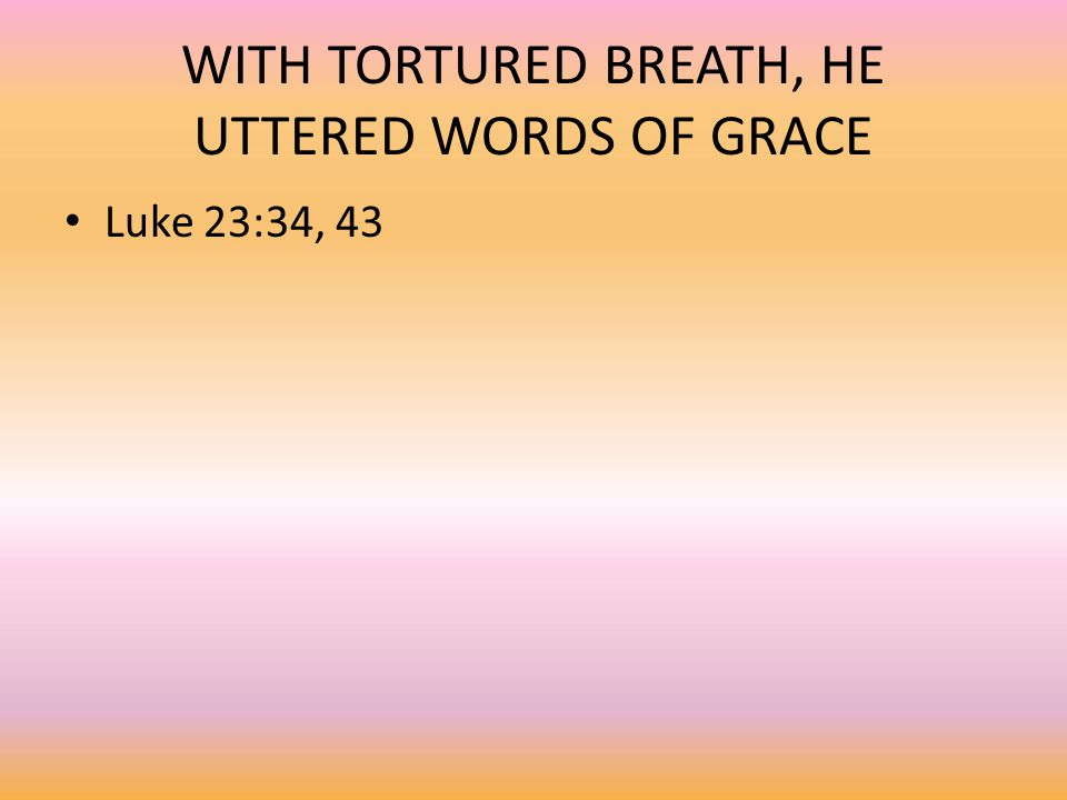 WITH TORTURED BREATH, HE UTTERED WORDS OF GRACE Luke 23:34, 43