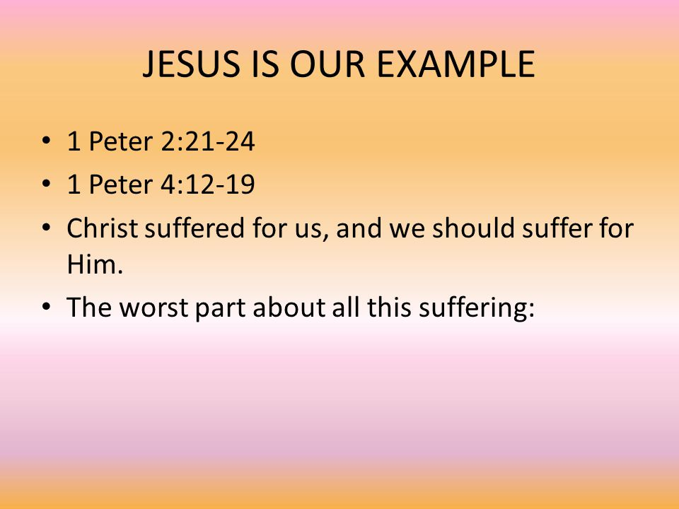 JESUS IS OUR EXAMPLE 1 Peter 2:21-24 1 Peter 4:12-19 Christ suffered for us, and we should suffer for Him. The worst part about all this suffering: