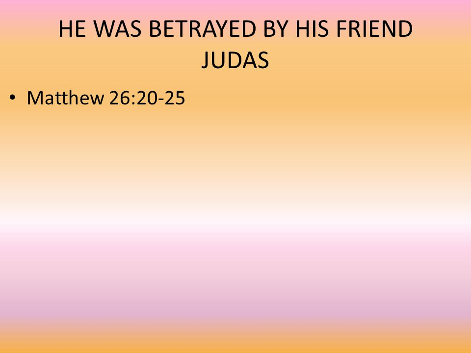 HE WAS BETRAYED BY HIS FRIEND JUDAS Matthew 26:20-25