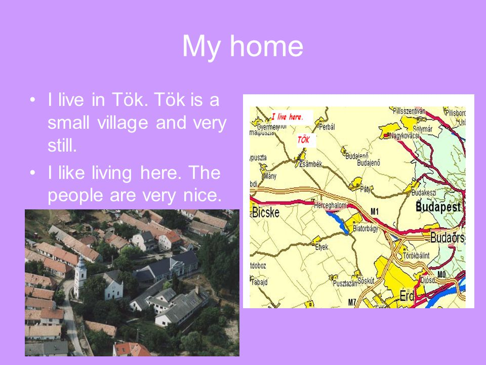 My home I live in Tök. Tök is a small village and very still.