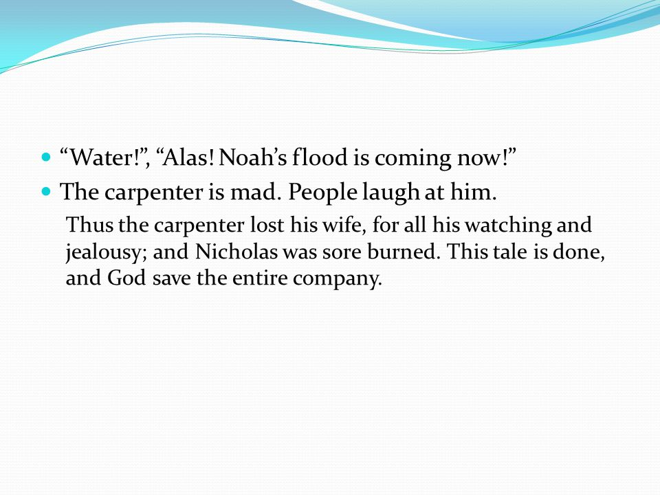 Water! , Alas. Noah's flood is coming now! The carpenter is mad.