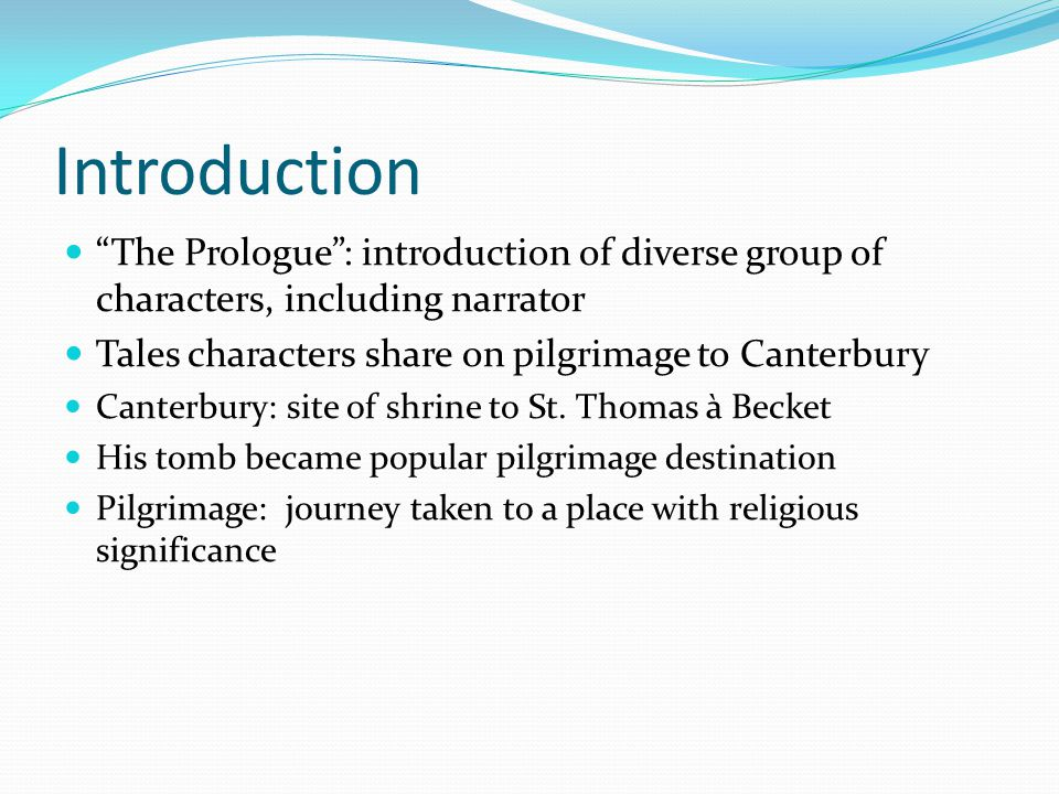 Introduction The Prologue : introduction of diverse group of characters, including narrator Tales characters share on pilgrimage to Canterbury Canterbury: site of shrine to St.