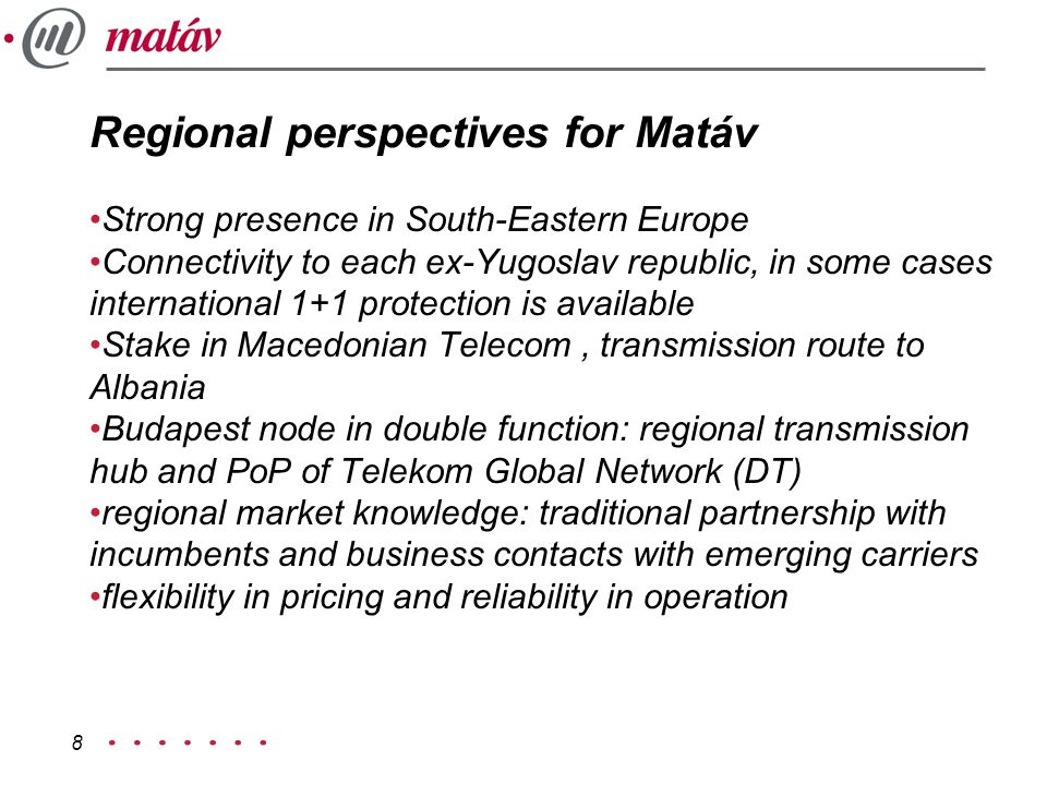 8 Regional perspectives for Matáv Strong presence in South-Eastern Europe Connectivity to each ex-Yugoslav republic, in some cases international 1+1 protection is available Stake in Macedonian Telecom, transmission route to Albania Budapest node in double function: regional transmission hub and PoP of Telekom Global Network (DT) regional market knowledge: traditional partnership with incumbents and business contacts with emerging carriers flexibility in pricing and reliability in operation