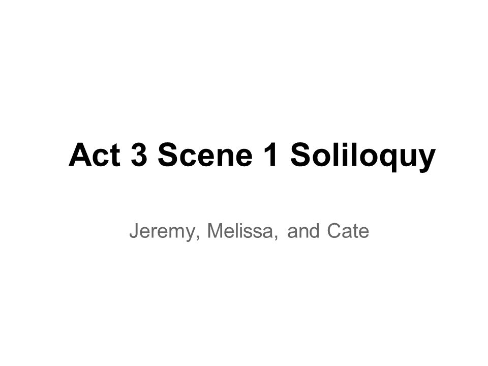 Act 3 Scene 1 Soliloquy Jeremy, Melissa, and Cate