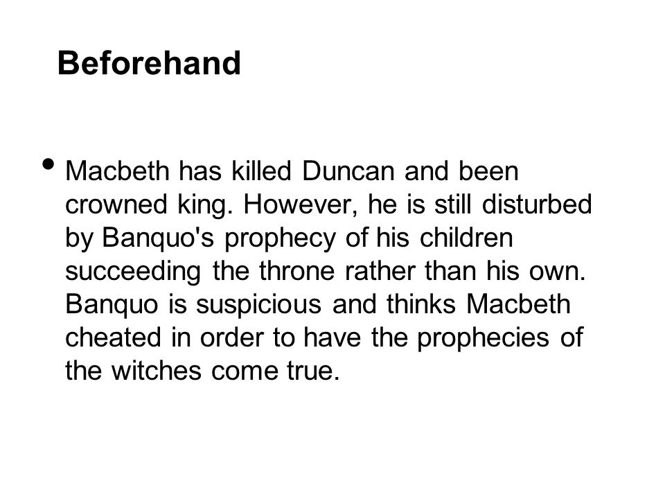 Beforehand Macbeth has killed Duncan and been crowned king. However, he is still disturbed by Banquo's prophecy of his children succeeding the throne