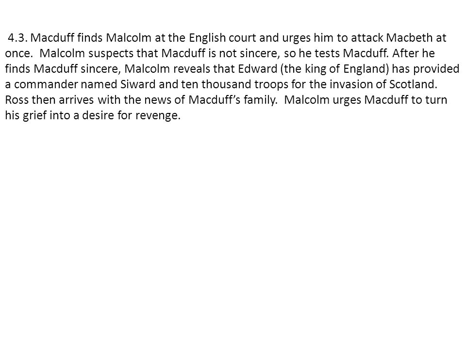 4.3. Macduff finds Malcolm at the English court and urges him to attack Macbeth at once. Malcolm suspects that Macduff is not sincere, so he tests Mac