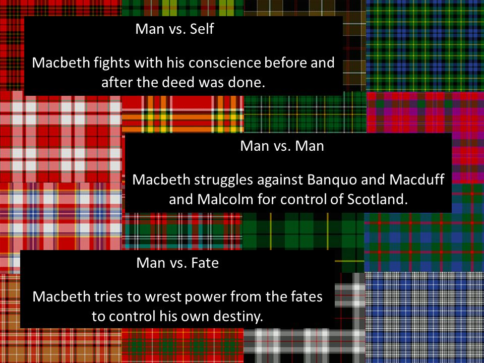 Man vs. Self Macbeth fights with his conscience before and after the deed was done.
