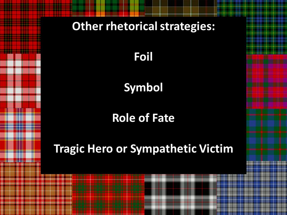 Other rhetorical strategies: Foil Symbol Role of Fate Tragic Hero or Sympathetic Victim